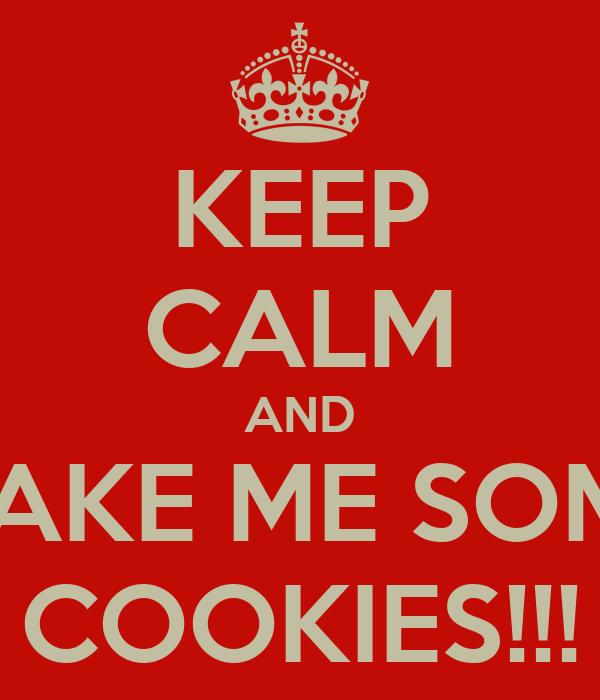 KEEP CALM AND MAKE ME SOME COOKIES!!!