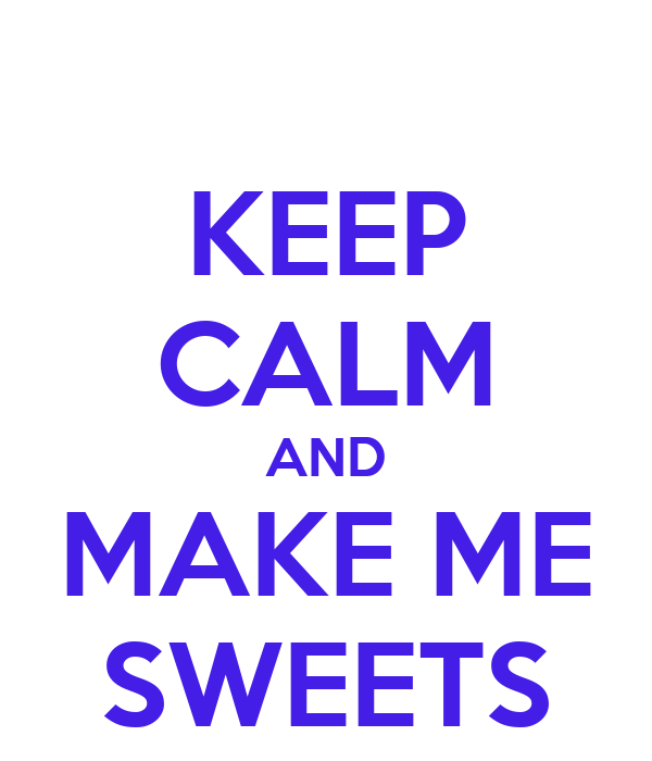 KEEP CALM AND MAKE ME SWEETS