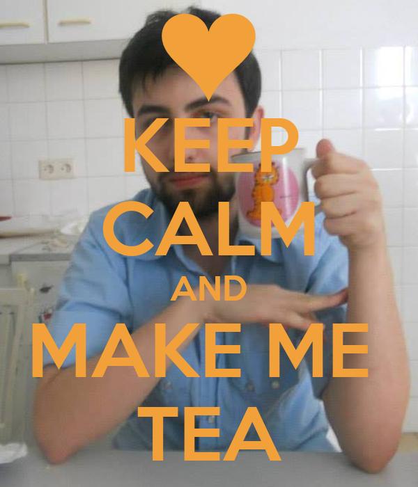 KEEP CALM AND MAKE ME  TEA