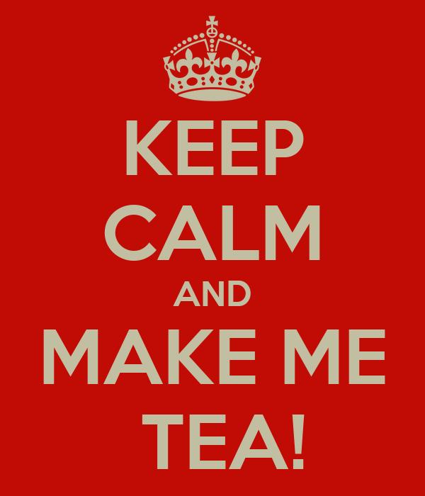 KEEP CALM AND MAKE ME  TEA!
