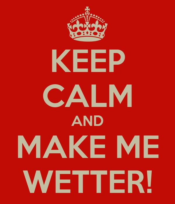 KEEP CALM AND MAKE ME WETTER!