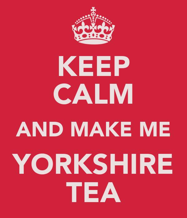 KEEP CALM AND MAKE ME YORKSHIRE TEA