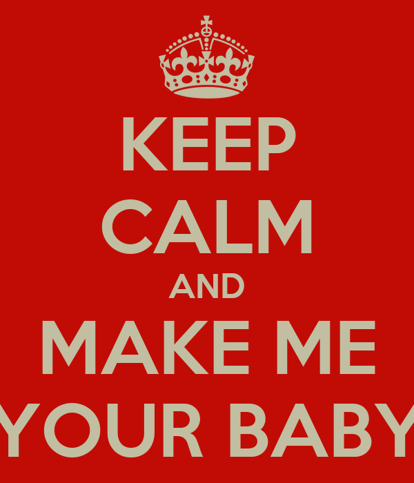 KEEP CALM AND MAKE ME YOUR BABY