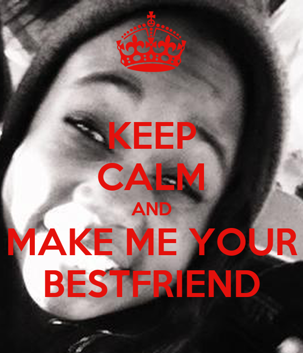KEEP CALM AND MAKE ME YOUR BESTFRIEND