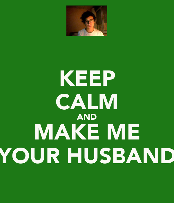 KEEP CALM AND MAKE ME YOUR HUSBAND