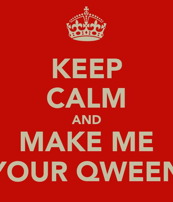 KEEP CALM AND MAKE ME YOUR QWEEN