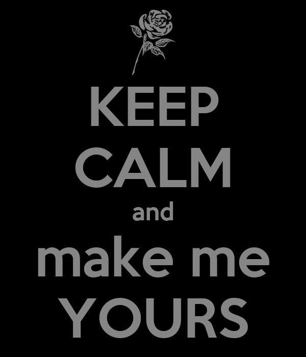 KEEP CALM and make me YOURS