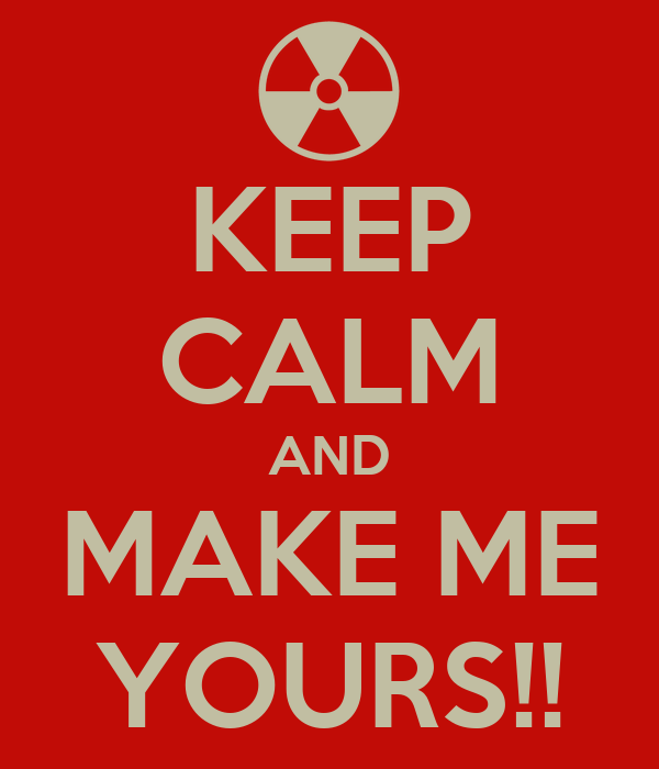 KEEP CALM AND MAKE ME YOURS!!