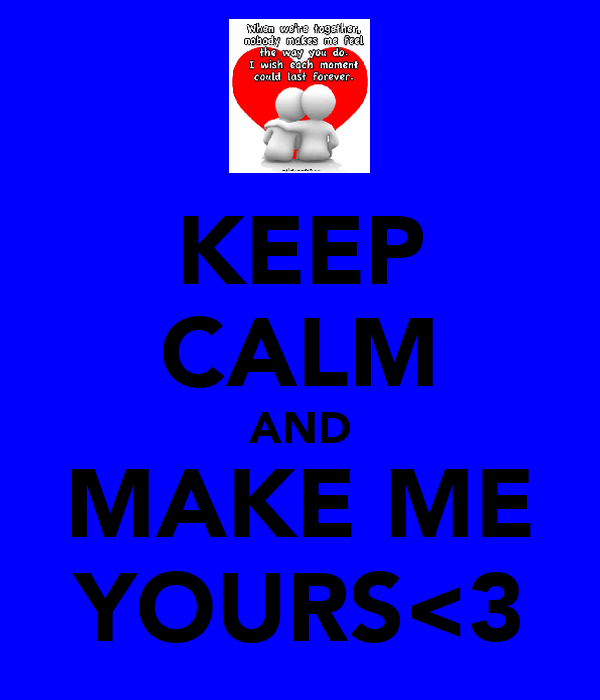 KEEP CALM AND MAKE ME YOURS<3