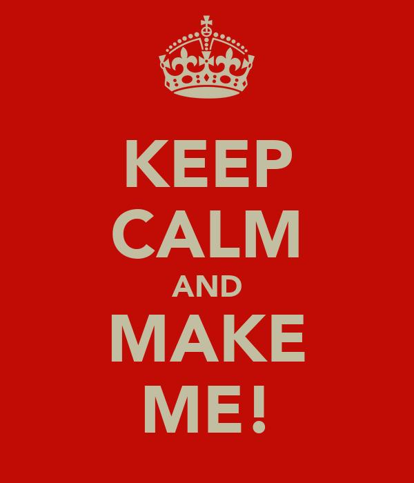 KEEP CALM AND MAKE ME!