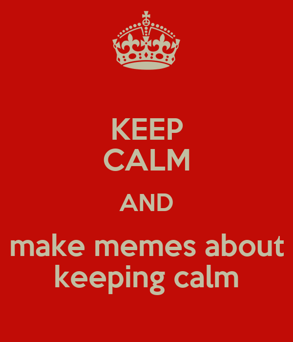 KEEP CALM AND make memes about keeping calm