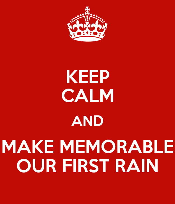 KEEP CALM AND MAKE MEMORABLE OUR FIRST RAIN
