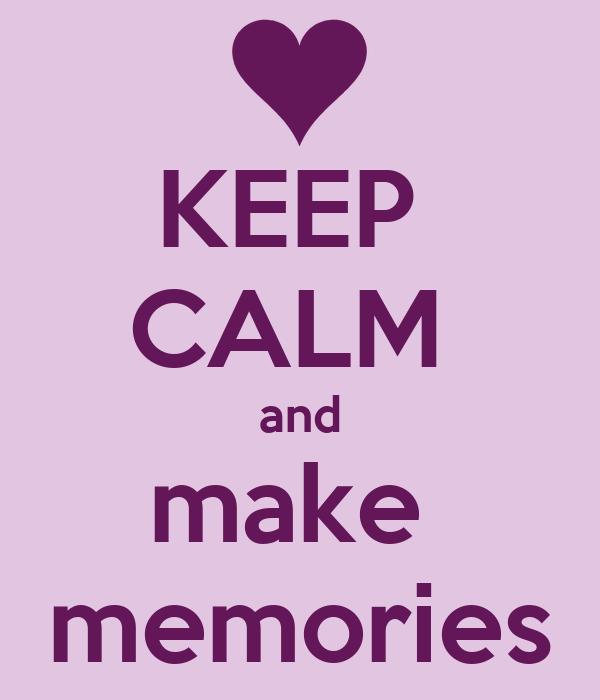 KEEP  CALM  and make  memories