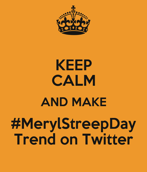 KEEP CALM AND MAKE #MerylStreepDay Trend on Twitter