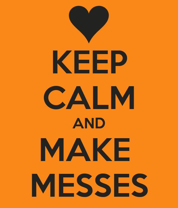 KEEP CALM AND MAKE  MESSES