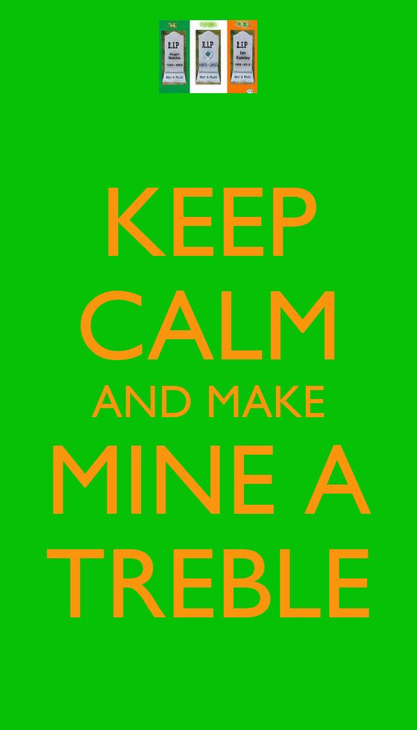 KEEP CALM AND MAKE MINE A TREBLE