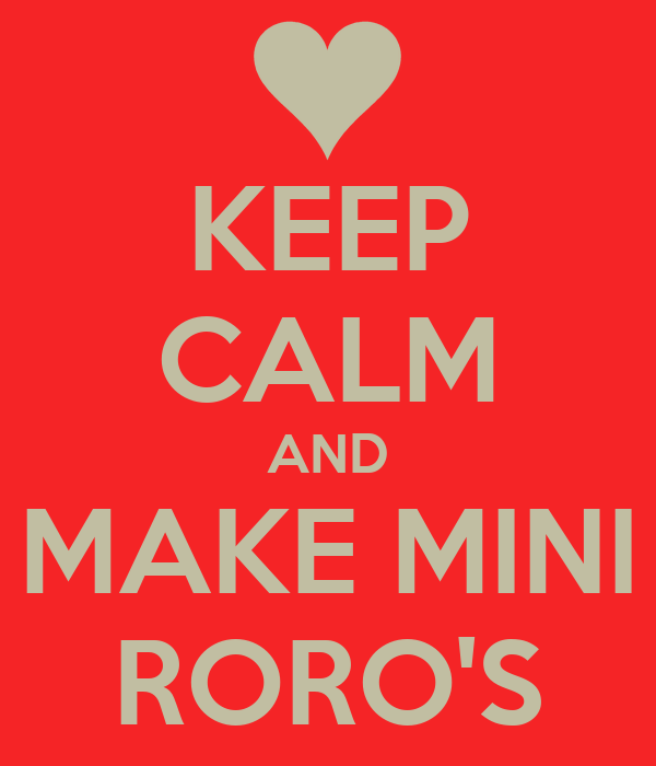 KEEP CALM AND MAKE MINI RORO'S