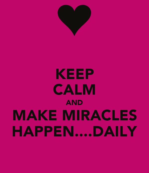KEEP CALM AND MAKE MIRACLES HAPPEN....DAILY
