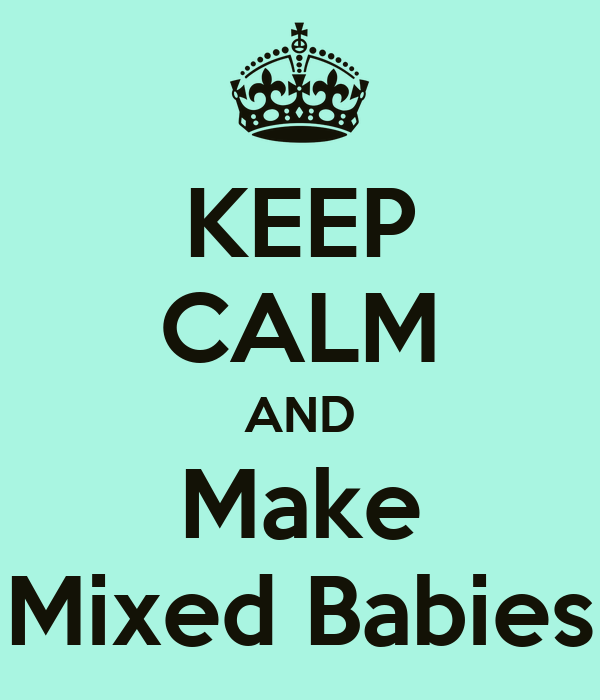 KEEP CALM AND Make Mixed Babies