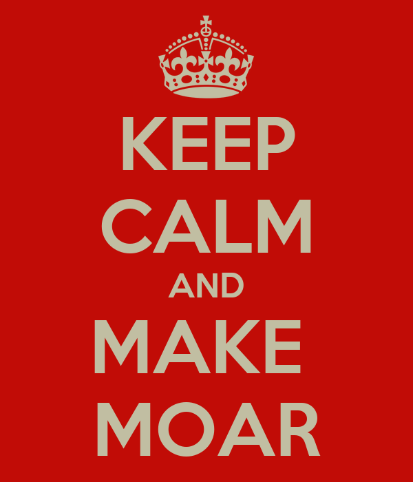 KEEP CALM AND MAKE  MOAR