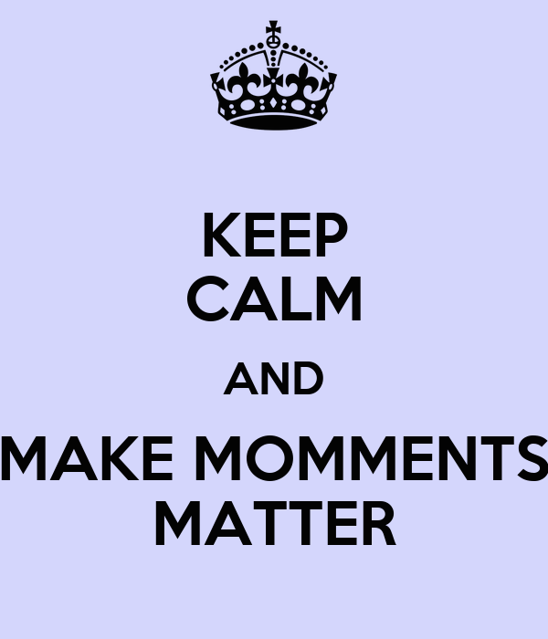 KEEP CALM AND MAKE MOMMENTS MATTER