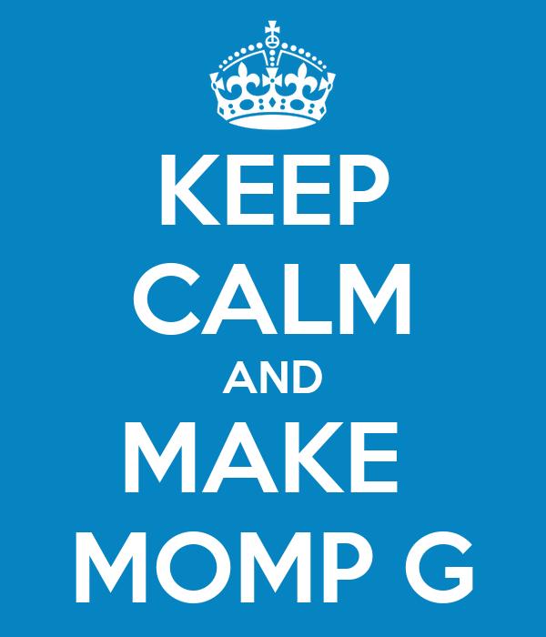 KEEP CALM AND MAKE  MOMP G