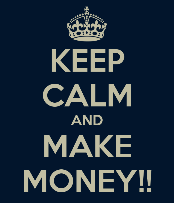 KEEP CALM AND MAKE MONEY!!