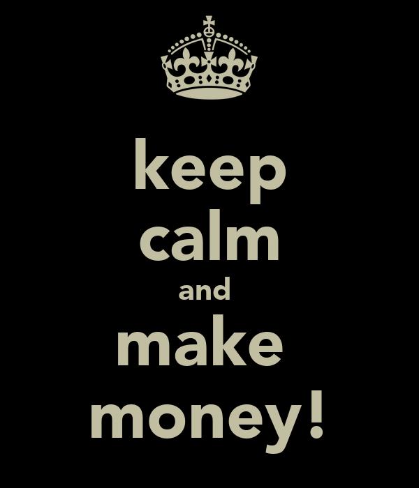 keep calm and  make  money!