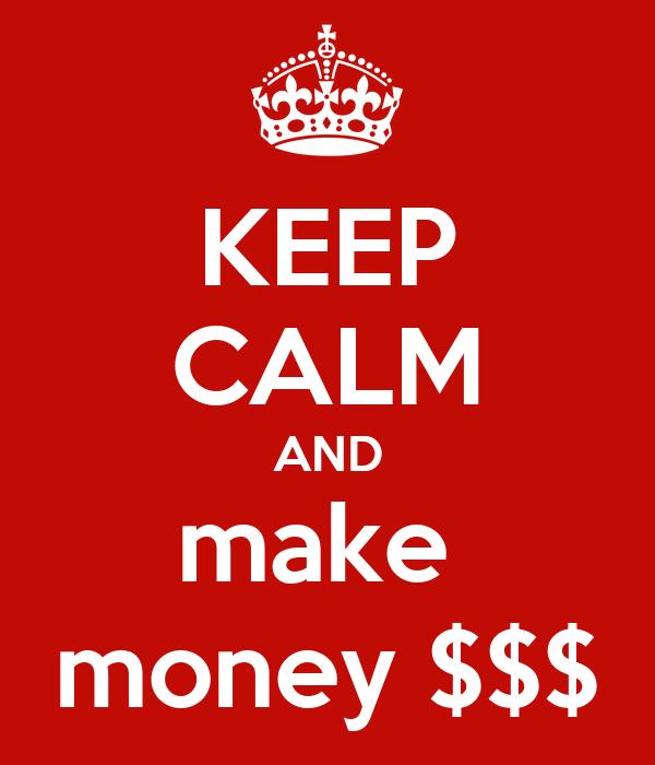 KEEP CALM AND make  money $$$