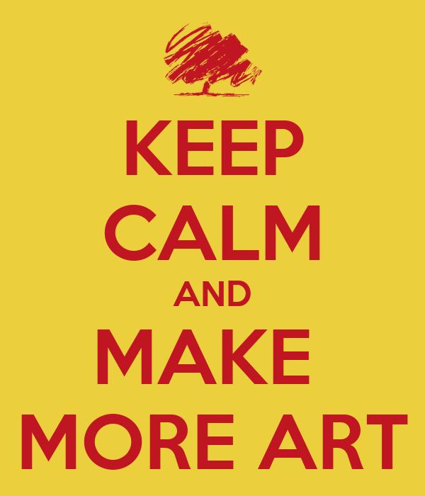 KEEP CALM AND MAKE  MORE ART