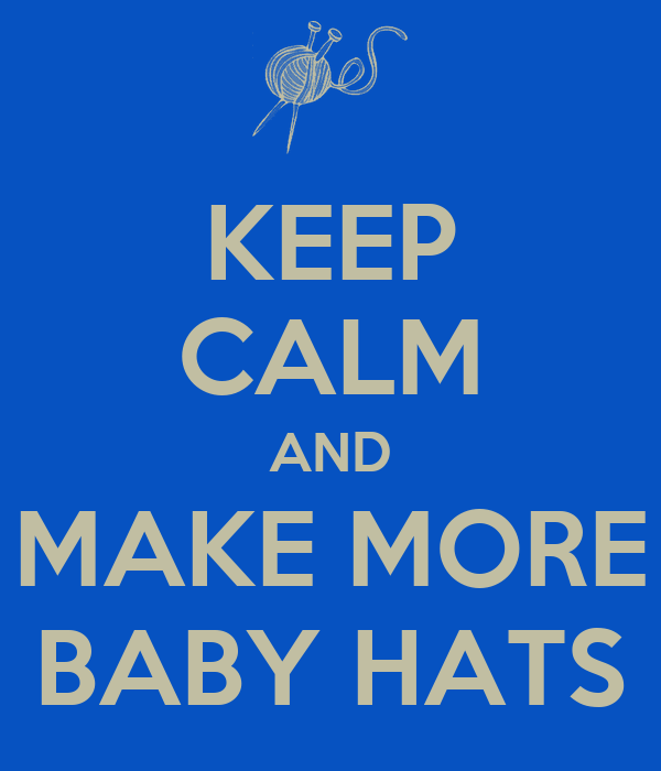 KEEP CALM AND MAKE MORE BABY HATS