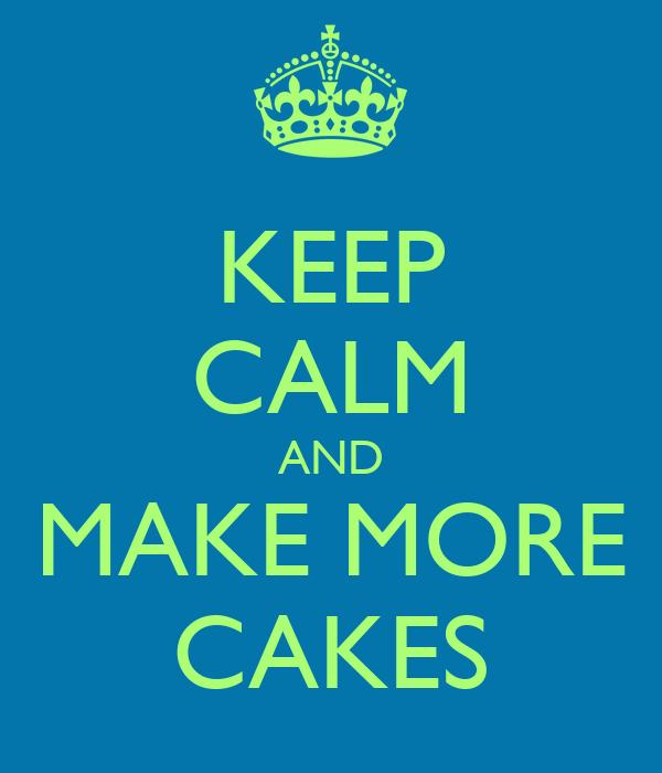 KEEP CALM AND MAKE MORE CAKES