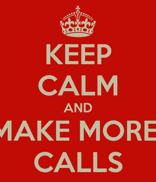KEEP CALM AND MAKE MORE  CALLS