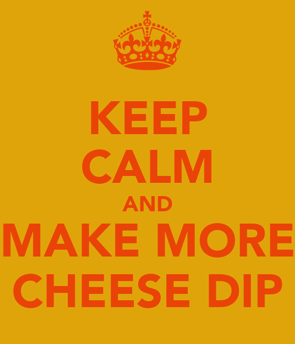 KEEP CALM AND MAKE MORE CHEESE DIP