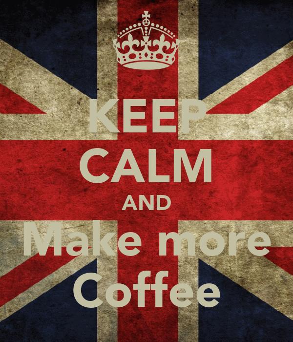 KEEP CALM AND Make more Coffee