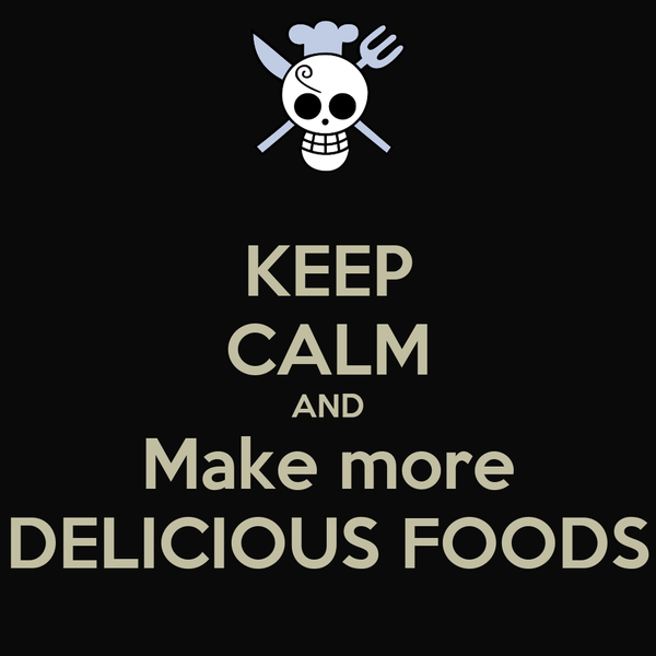 KEEP CALM AND Make more DELICIOUS FOODS