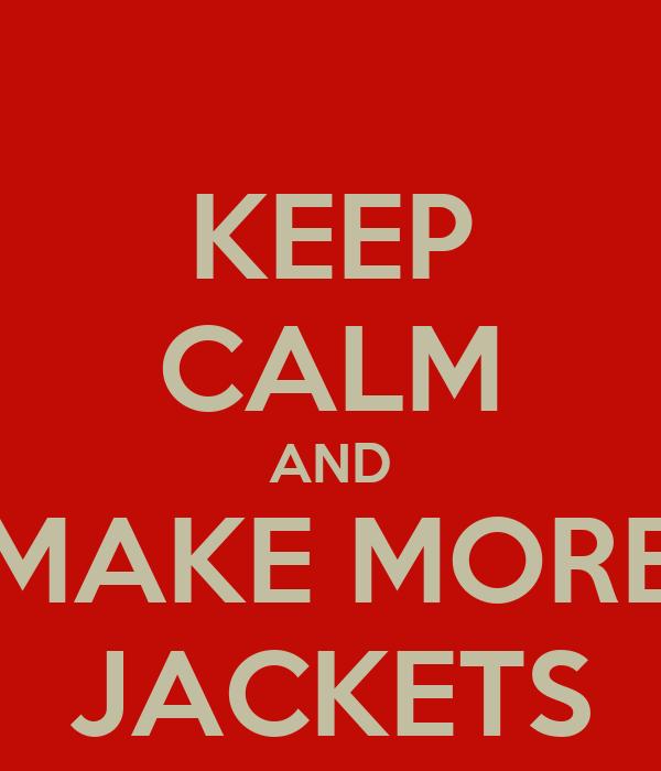 KEEP CALM AND MAKE MORE JACKETS