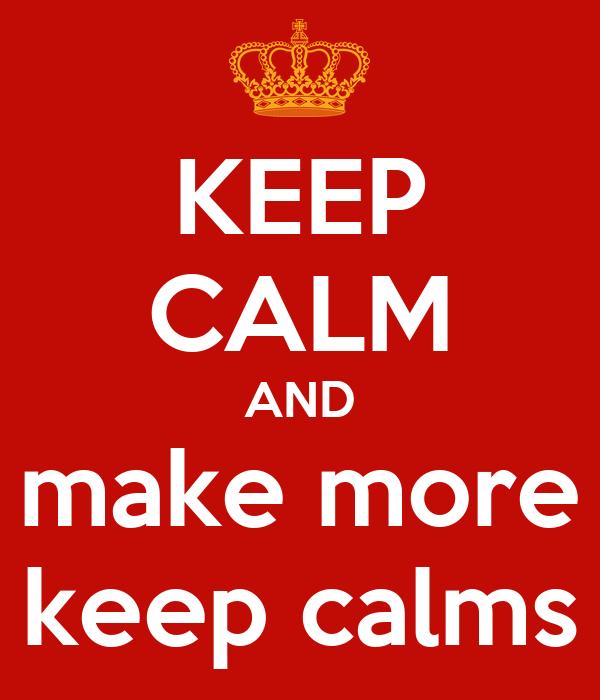 KEEP CALM AND make more keep calms