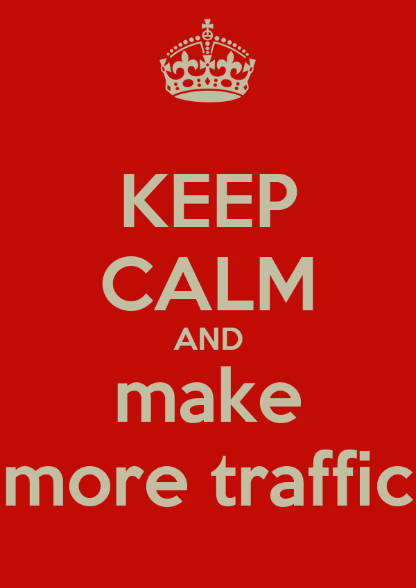 KEEP CALM AND make more traffic