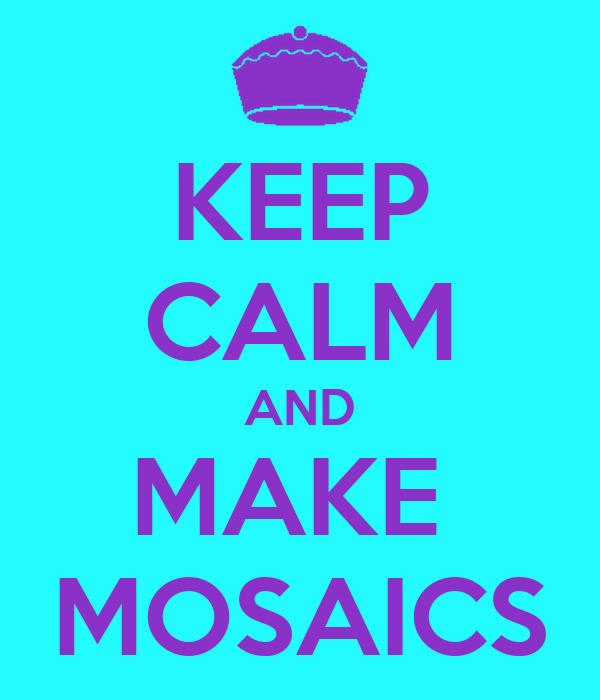 KEEP CALM AND MAKE  MOSAICS