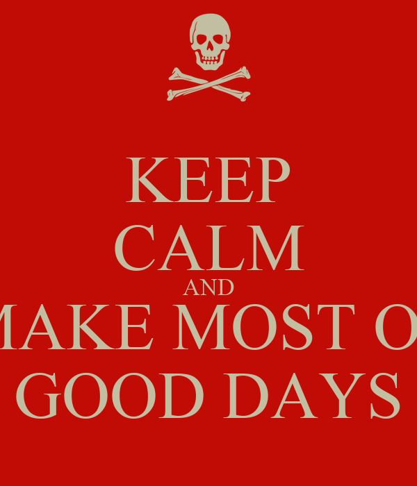 KEEP CALM AND MAKE MOST OF GOOD DAYS