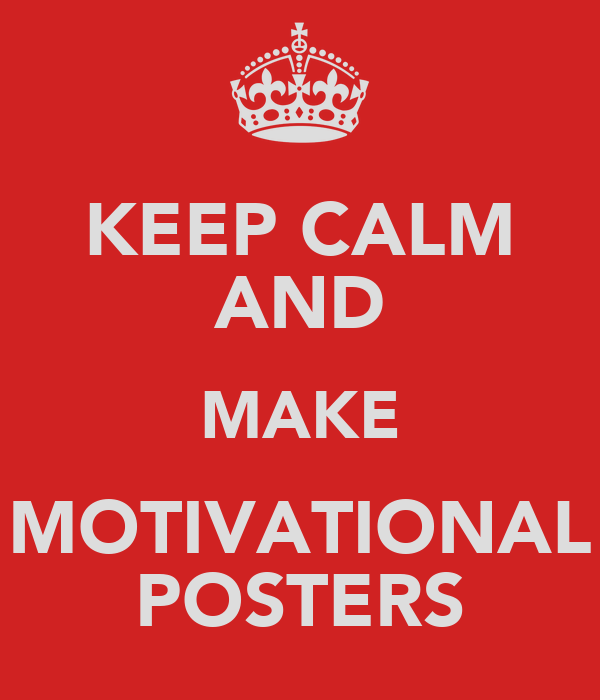 KEEP CALM AND MAKE MOTIVATIONAL POSTERS