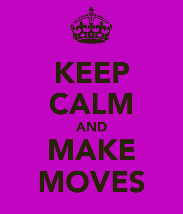 KEEP CALM AND MAKE MOVES
