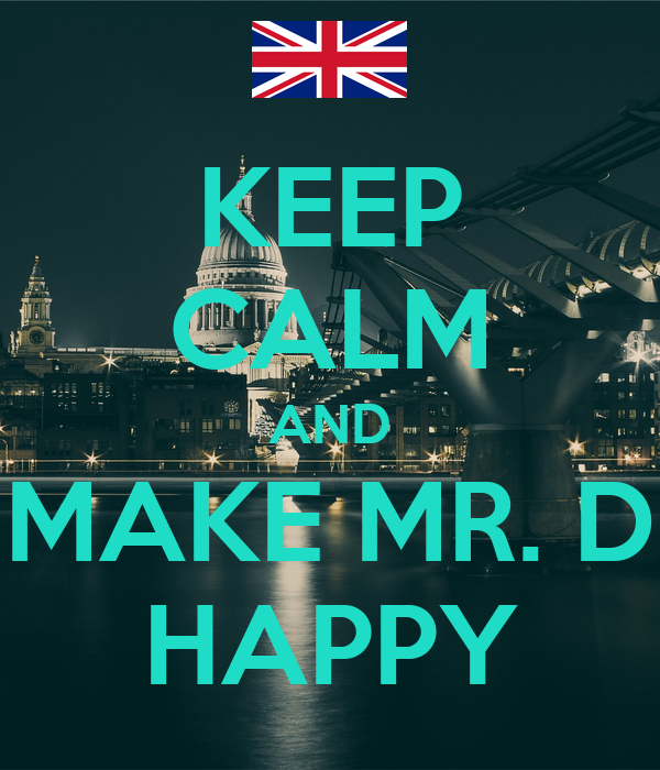 KEEP CALM AND MAKE MR. D HAPPY