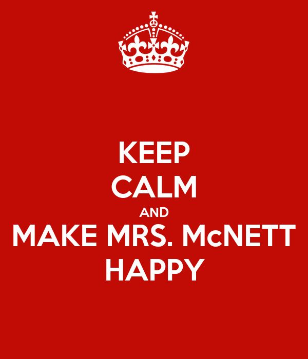 KEEP CALM AND MAKE MRS. McNETT HAPPY