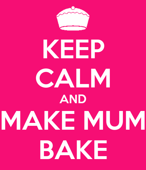 KEEP CALM AND MAKE MUM BAKE