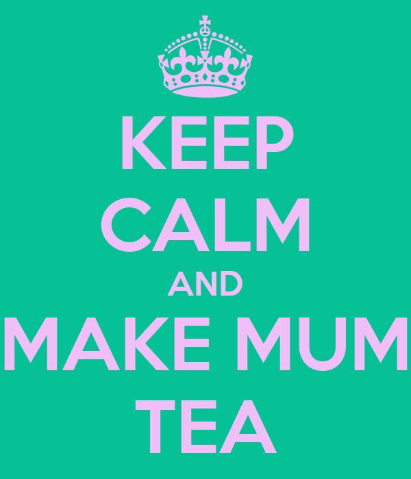 KEEP CALM AND MAKE MUM TEA