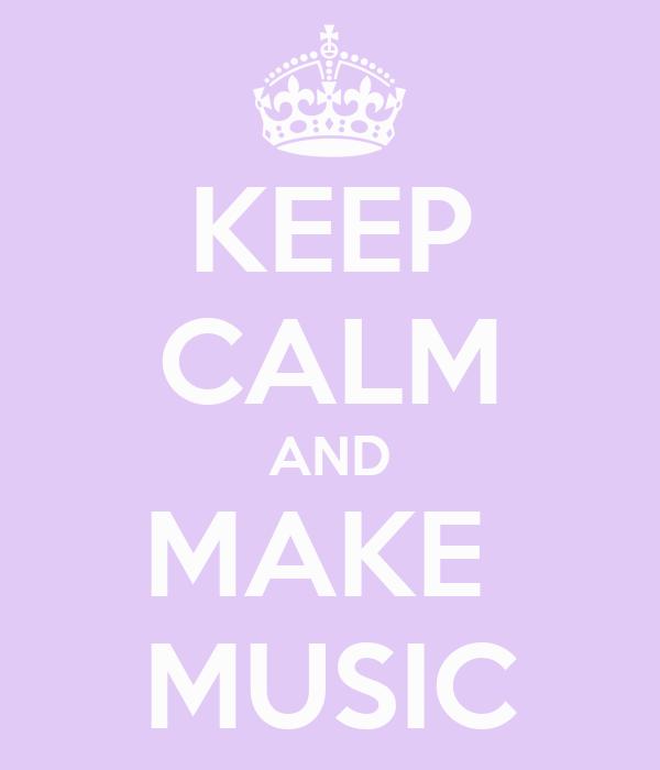 KEEP CALM AND MAKE  MUSIC