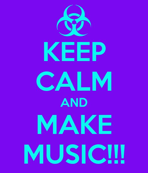 KEEP CALM AND MAKE MUSIC!!!