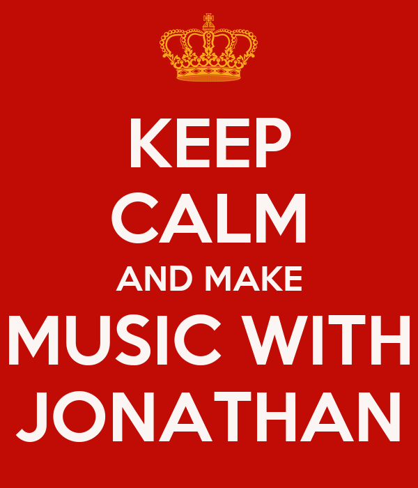 KEEP CALM AND MAKE MUSIC WITH JONATHAN